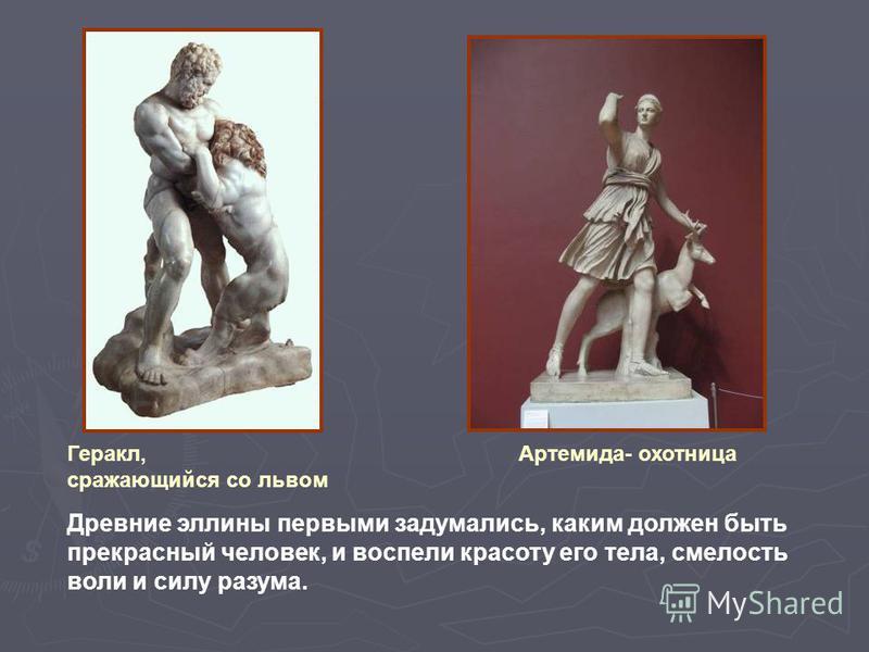 Геракл, сражающийся со львом Артемида- охотница Древние эллины первыми задумались, каким должен быть прекрасный человек, и воспели красоту его тела, смелость воли и силу разума.