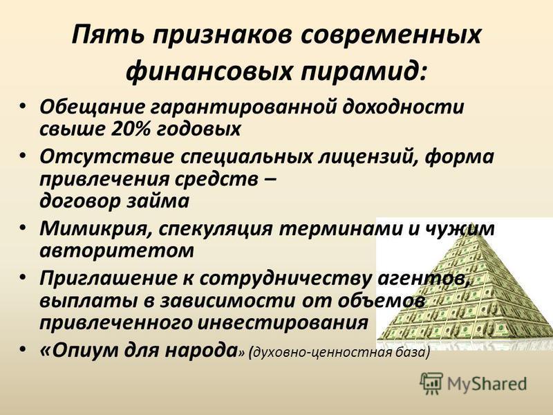 Пять признаков современных финансовых пирамид: Обещание гарантированной доходности свыше 20% годовых Отсутствие специальных лицензий, форма привлечения средств – договор займа Мимикрия, спекуляция терминами и чужим авторитетом Приглашение к сотруднич