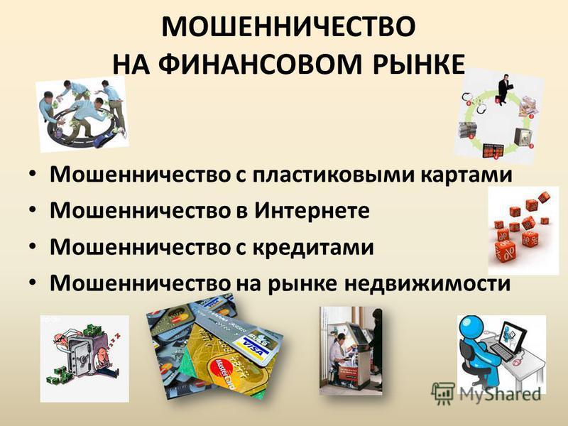 МОШЕННИЧЕСТВО НА ФИНАНСОВОМ РЫНКЕ Мошенничество с пластиковыми картами Мошенничество в Интернете Мошенничество с кредитами Мошенничество на рынке недвижимости
