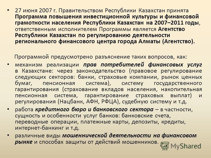 27 июня 2007 г. Правительством Республики Казахстан принята Программа повышения инвестиционной культуры и финансовой грамотности населения Республики Казахстан на 2007–2011 годы, ответственным исполнителем Программы является Агентство Республики Каза