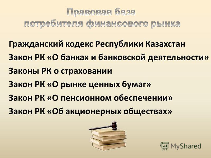 Гражданский кодекс Республики Казахстан Закон РК «О банках и банковской деятельности» Законы РК о страховании Закон РК «О рынке ценных бумаг» Закон РК «О пенсионном обеспечении» Закон РК «Об акционерных обществах»