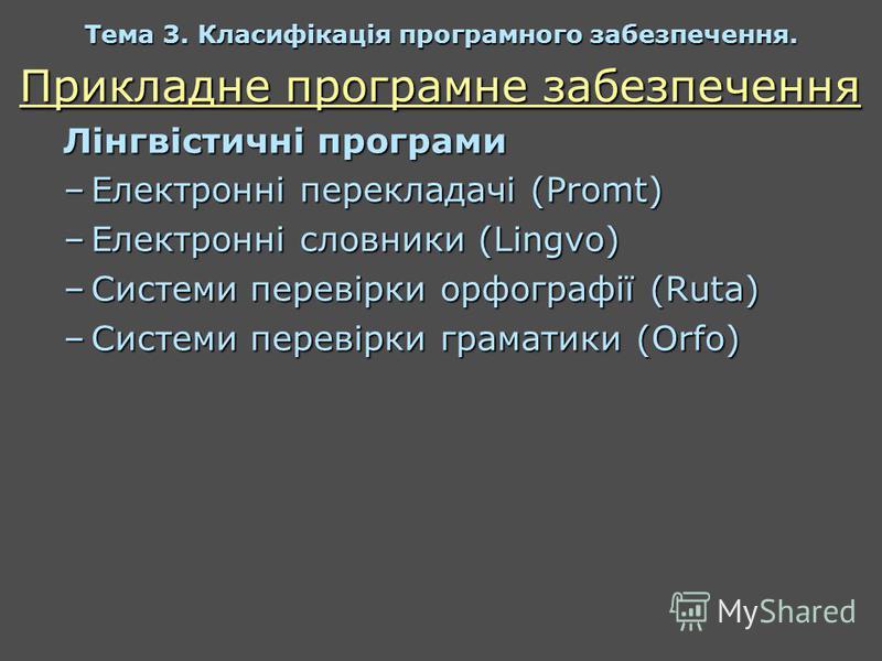 Прикладне програмне забезпечення Лінгвістичні програми –Електронні перекладачі (Promt) –Електронні словники (Lingvo) –Системи перевірки орфографії (Ruta) –Системи перевірки граматики (Orfo) Тема 3. Класифікація програмного забезпечення.