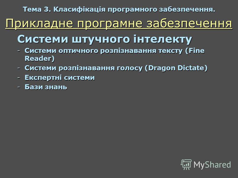 Прикладне програмне забезпечення Системи штучного інтелекту -Системи оптичного розпізнавання тексту (Fine Reader) -Системи розпізнавання голосу (Dragon Dictate) -Експертні системи -Бази знань Тема 3. Класифікація програмного забезпечення.