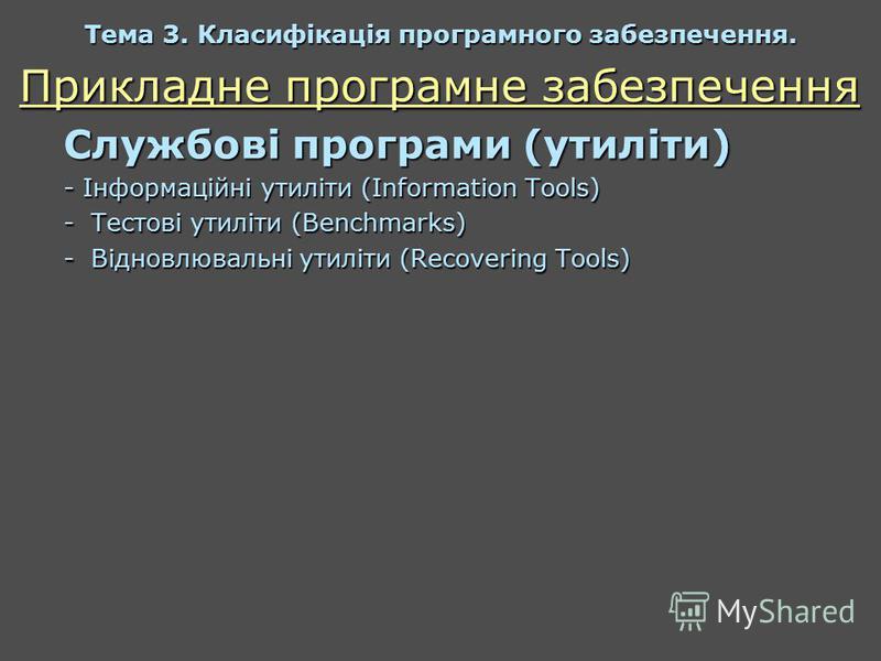 Прикладне програмне забезпечення Службові програми (утиліти) - Інформаційні утиліти (Information Tools) -Тестові утиліти (Benchmarks) -Відновлювальні утиліти (Recovering Tools) Тема 3. Класифікація програмного забезпечення.