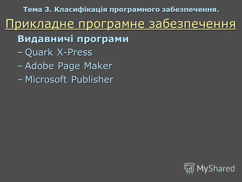 Прикладне програмне забезпечення Видавничі програми –Quark X-Press –Adobe Page Maker –Microsoft Publisher Тема 3. Класифікація програмного забезпечення.