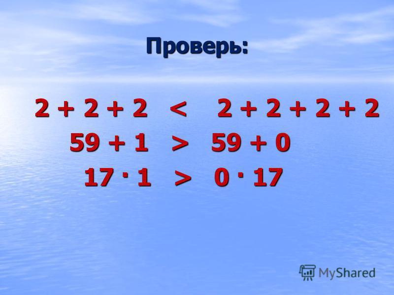 2 + 2 + 2 < 2 + 2 + 2 + 2 59 + 1 > 59 + 0 59 + 1 > 59 + 0 17 · 1 > 0 · 17 17 · 1 > 0 · 17 Проверь: