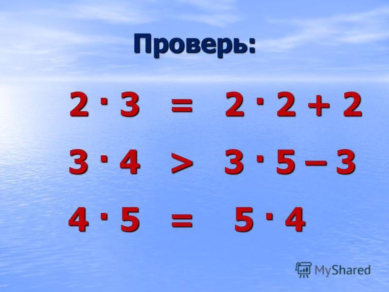 Проверь: 2 · 3 = 2 · 2 + 2 3 · 4 > 3 · 5 – 3 4 · 5 = 5 · 4