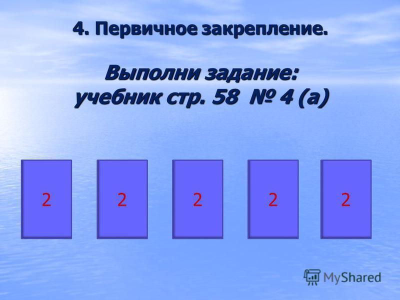 4. Первичное закрепление. Выполни задание: учебник стр. 58 4 (а) 22222