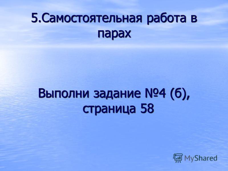 5. Самостоятельная работа в парах Выполни задание 4 (б), страница 58