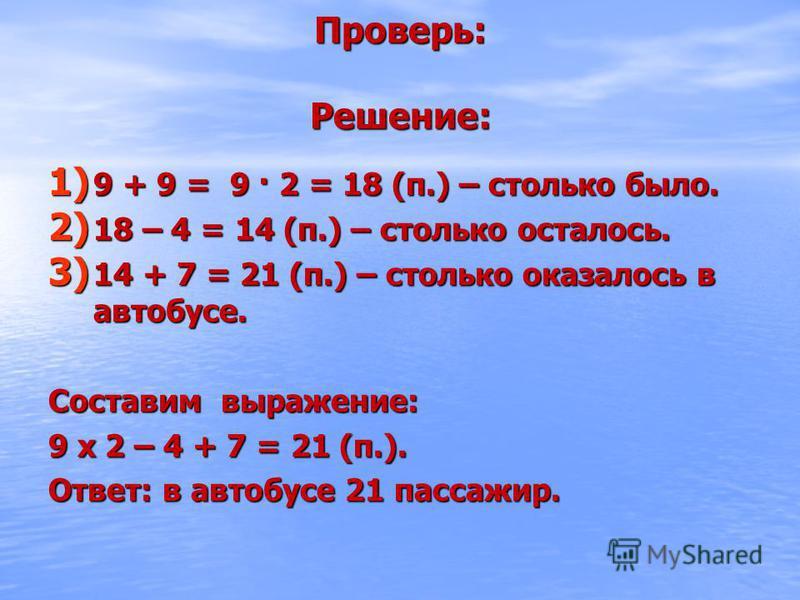 Проверь: Решение: 1) 9 + 9 = 9 · 2 = 18 (п.) – столько было. 2) 18 – 4 = 14 (п.) – столько осталось. 3) 14 + 7 = 21 (п.) – столько оказалось в автобусе. Составим выражение: 9 х 2 – 4 + 7 = 21 (п.). Ответ: в автобусе 21 пассажир.