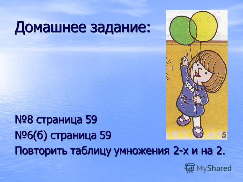 Домашнее задание: 8 страница 59 6(б) страница 59 Повторить таблицу умножения 2-х и на 2.