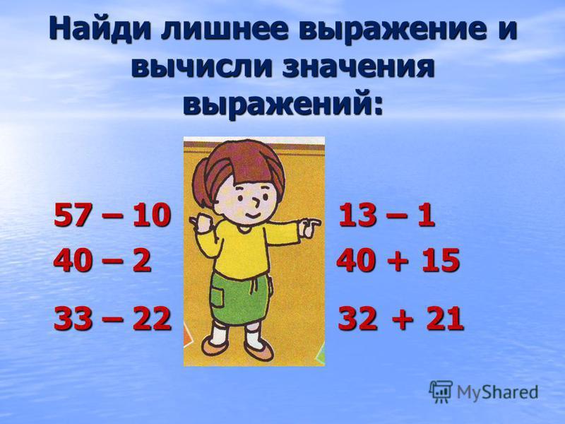 Найди лишнее выражение и вычисли значения выражений: 57 – 10 13 – 1 40 – 2 40 + 15 33 – 22 32 + 21