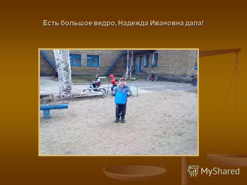 Есть большое ведро, Надежда Ивановна дала!