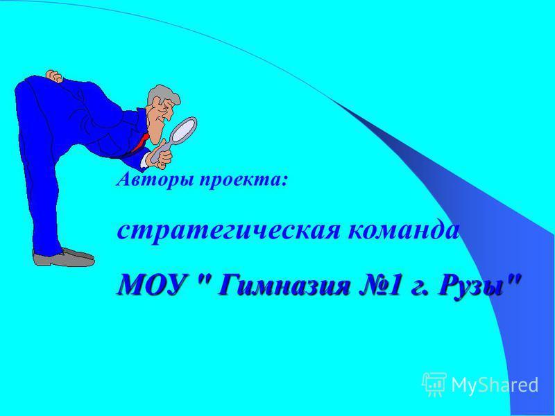 Авторы проекта: стратегическая команда МОУ  Гимназия 1 г. Рузы