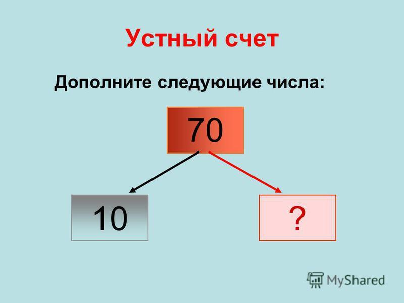 Устный счет Дополните следующие числа: 70 ? 10
