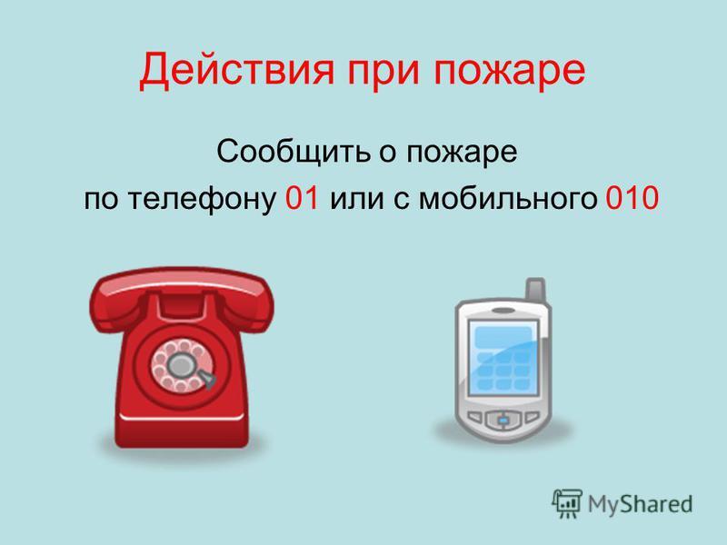 Действия при пожаре Сообщить о пожаре по телефону 01 или с мобильного 010