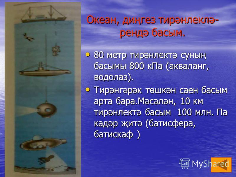 4 Океан, диңгез тирәнлеклә- рендә басым. 80 метр тирәнлектә суның басымы 800 кПа (акваланг, водолаз). 80 метр тирәнлектә суның басымы 800 кПа (акваланг, водолаз). Тирәнгәрәк төшкән саен басым арта бара.Мәсәлән, 10 км тирәнлектә басым 100 млн. Па кадә