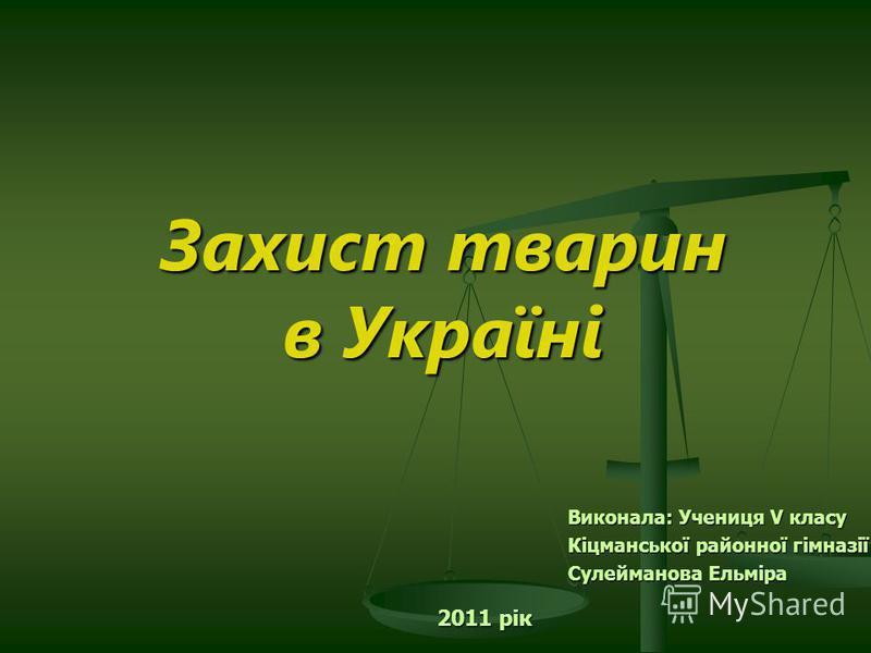 Захист тварин в Україні Виконала: Учениця V класу Кіцманської районної гімназії Сулейманова Ельміра 2011 рік