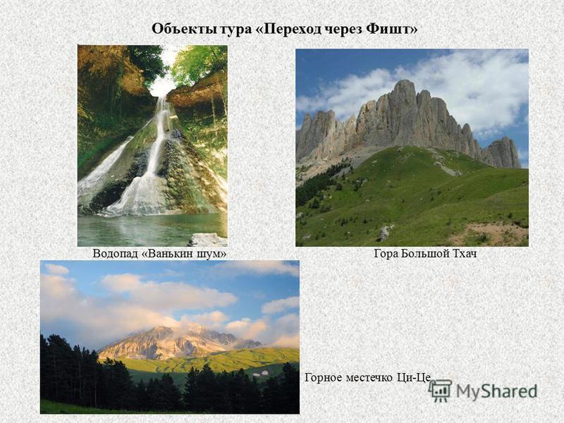 Объекты тура «Переход через Фишт» Водопад «Ванькин шум» Гора Большой Тхач Горное местечко Ци-Це