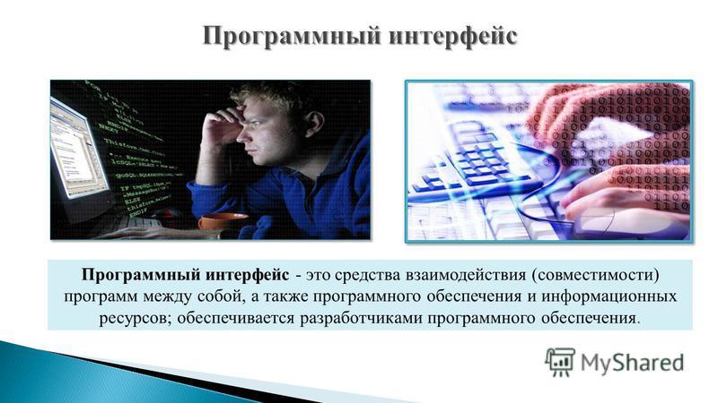 Программный интерфейс - это средства взаимодействия (совместимости) программ между собой, а также программного обеспечения и информационных ресурсов; обеспечивается разработчиками программного обеспечения.