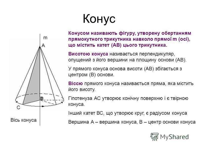 Конус Конусом називають фігуру, утворену обертанням прямокутного трикутника навколо прямої m (осі), що містить катет (АВ) цього трикутника. Висотою конуса називається перпендикуляр, опущений з його вершини на площину основи (АВ). У прямого конуса осн