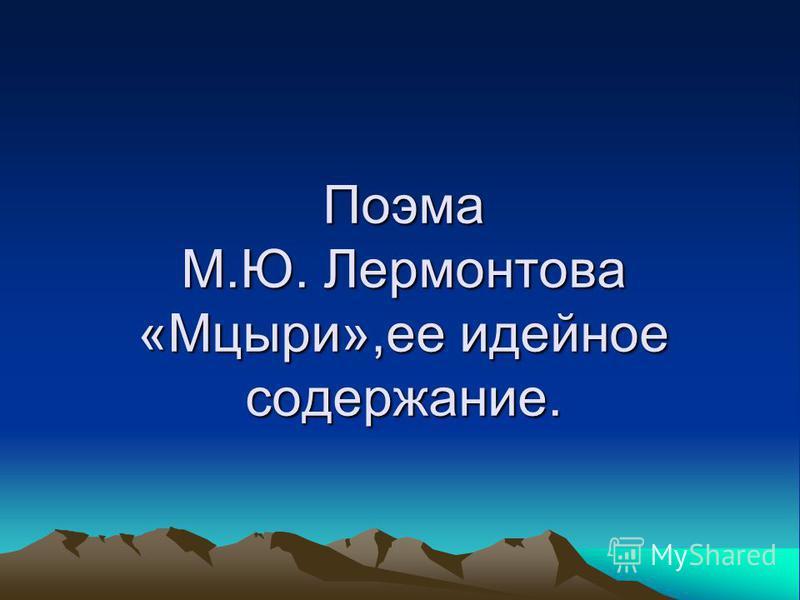 Поэма М.Ю. Лермонтова «Мцыри»,ее идейное содержание.