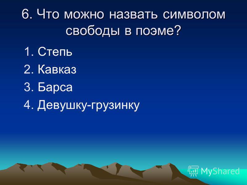 6. Что можно назвать символом свободы в поэме? 1. Степь 2. Кавказ 3. Барса 4.Девушку-грузинку