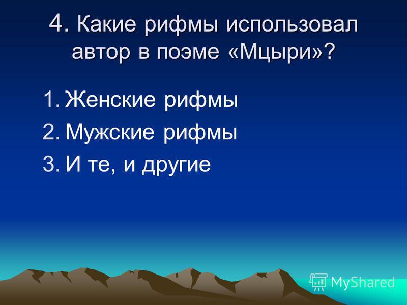 4. Какие рифмы использовал автор в поэме «Мцыри»? 1. Женские рифмы 2. Мужские рифмы 3. И те, и другие
