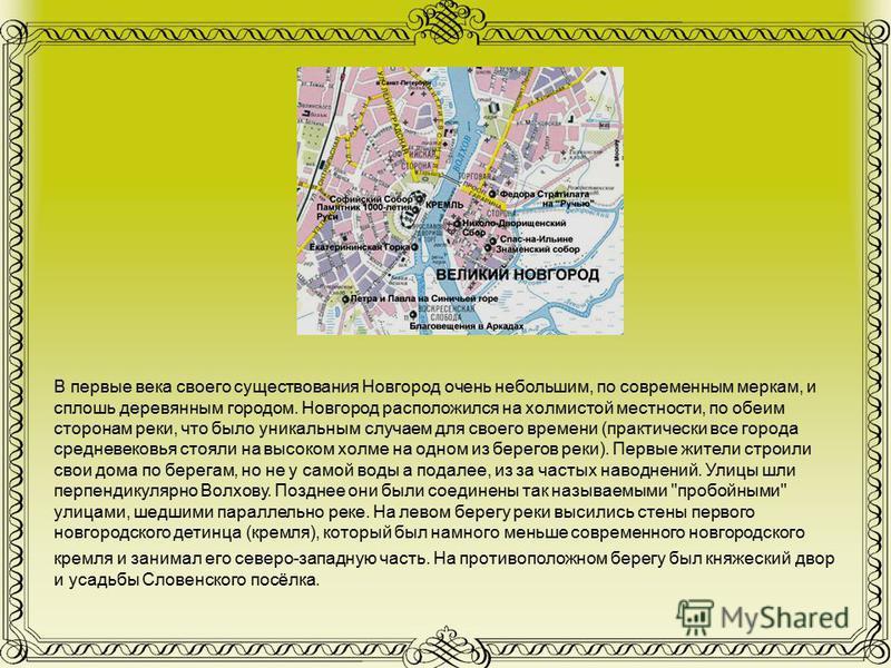 В первые века своего существования Новгород очень небольшим, по современным меркам, и сплошь деревянным городом. Новгород расположился на холмистой местности, по обеим сторонам реки, что было уникальным случаем для своего времени (практически все гор