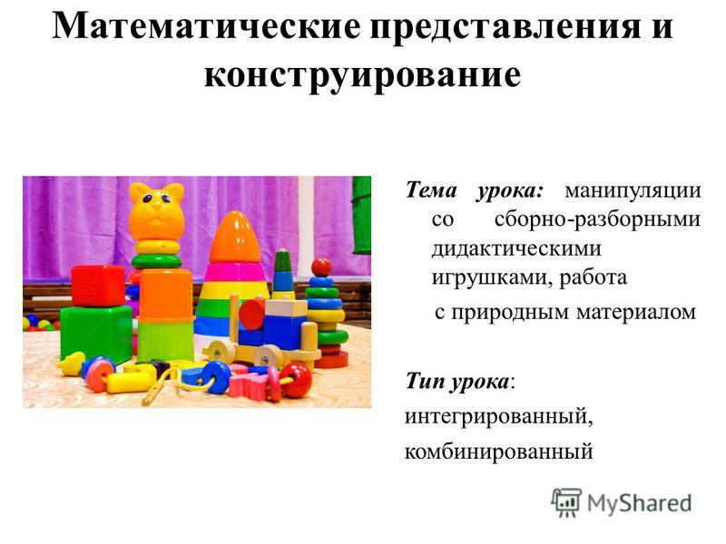 Математические представления и конструирование Тема урока: манипуляции со сборно-разборными дидактическими игрушками, работа с природным материалом Тип урока: интегрированный, комбинированный