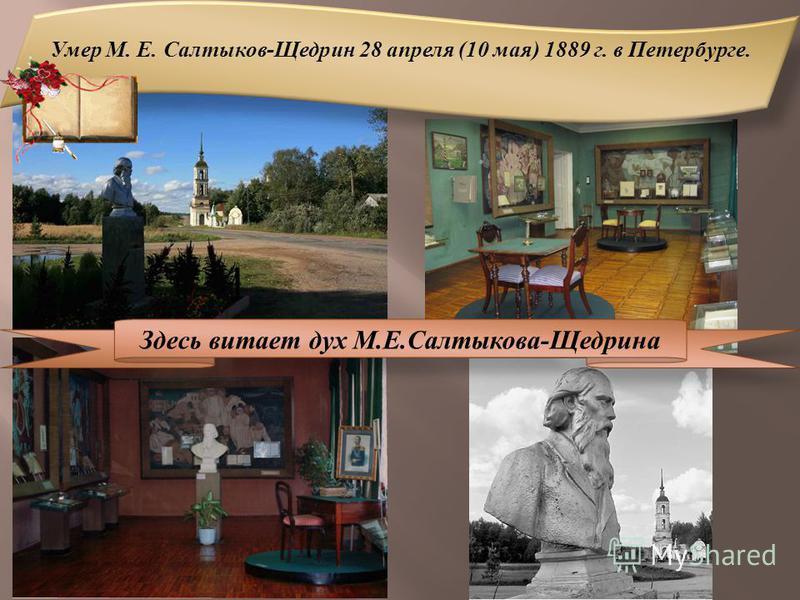 Умер М. Е. Салтыков-Щедрин 28 апреля (10 мая) 1889 г. в Петербурге. Здесь витает дух М.Е.Салтыкова-Щедрина
