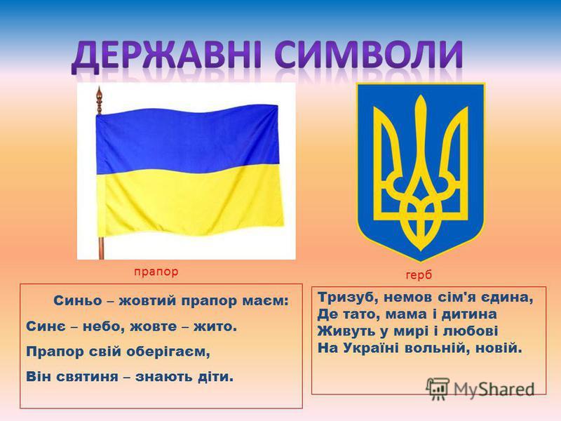 Тризуб, немов сім'я єдина, Де тато, мама і дитина Живуть у мирі і любові На Україні вольній, новій. Синьо – жовтий прапор маєм: Синє – небо, жовте – жито. Прапор свій оберігаєм, Він святиня – знають діти. прапор герб