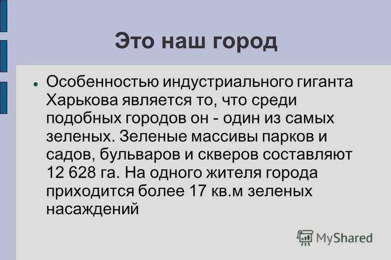 Это наш город Особенностью индустриального гиганта Харькова является то, что среди подобных городов он - один из самых зеленых. Зеленые массивы парков и садов, бульваров и скверов составляют 12 628 га. На одного жителя города приходится более 17 кв.м