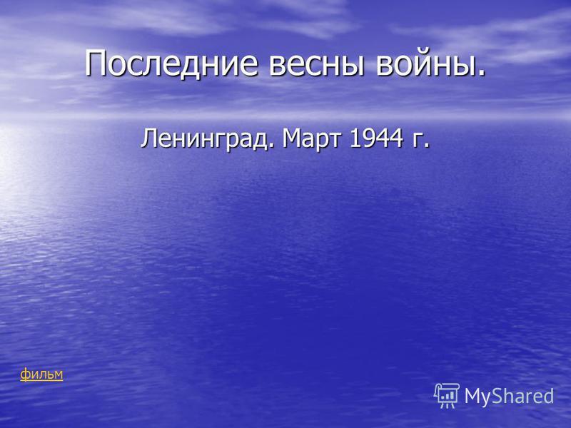 Последние весны войны. Ленинград. Март 1944 г. фильм