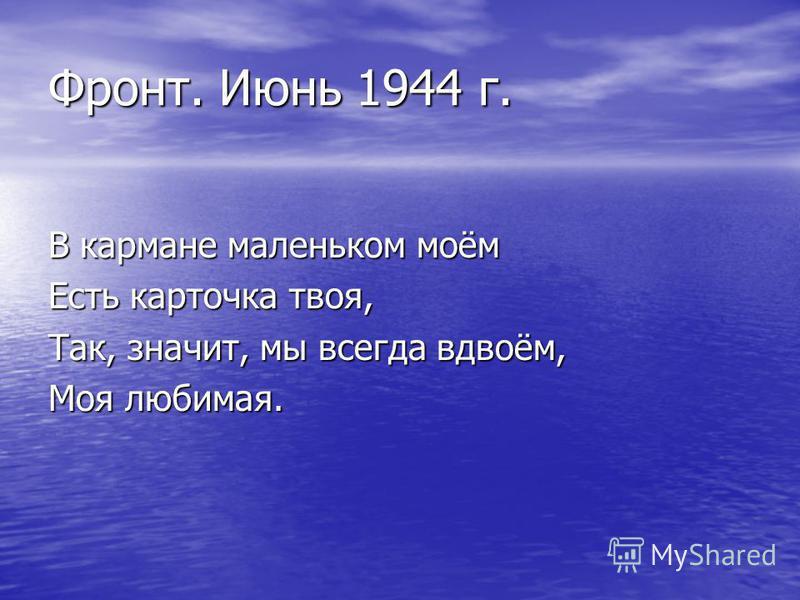 Фронт. Июнь 1944 г. В кармане маленьком моём Есть карточка твоя, Так, значит, мы всегда вдвоём, Моя любимая.