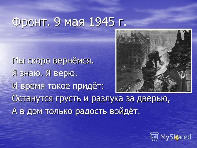 Фронт. 9 мая 1945 г. Мы скоро вернёмся. Я знаю. Я верю. И время такое придёт: Останутся грусть и разлука за дверью, А в дом только радость войдёт.