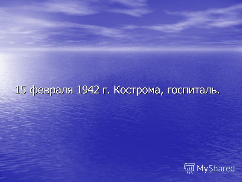 15 февраля 1942 г. Кострома, госпиталь.