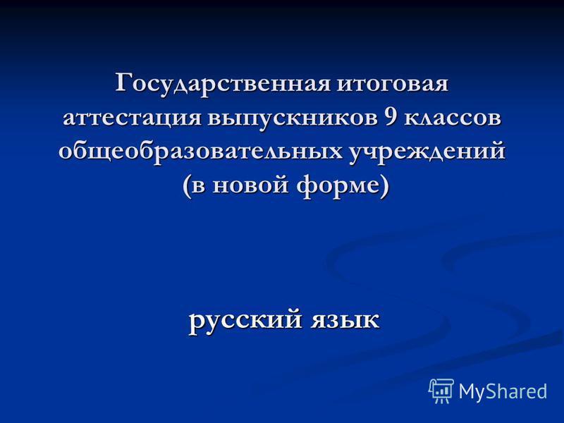 Государственная итоговая аттестация выпускников 9 классов общеобразовательных учреждений (в новой форме) русский язык
