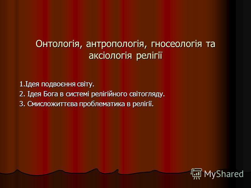 Онтологія, антропологія, гносеологія та аксіологія релігії 1.Ідея подвоєння світу. 2. Ідея Бога в системі релігійного світогляду. 3. Смисложиттєва проблематика в релігії.