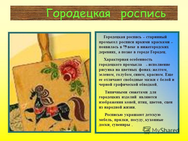 Городецкая роспись Городецкая роспись – старинный промысел росписи яркими красками – появилась в 19 веке в нижегородских деревнях, а позже в городе Городец. Характерная особенность городецкого промысла - исполнение рисунка на цветных фонах : желтом,