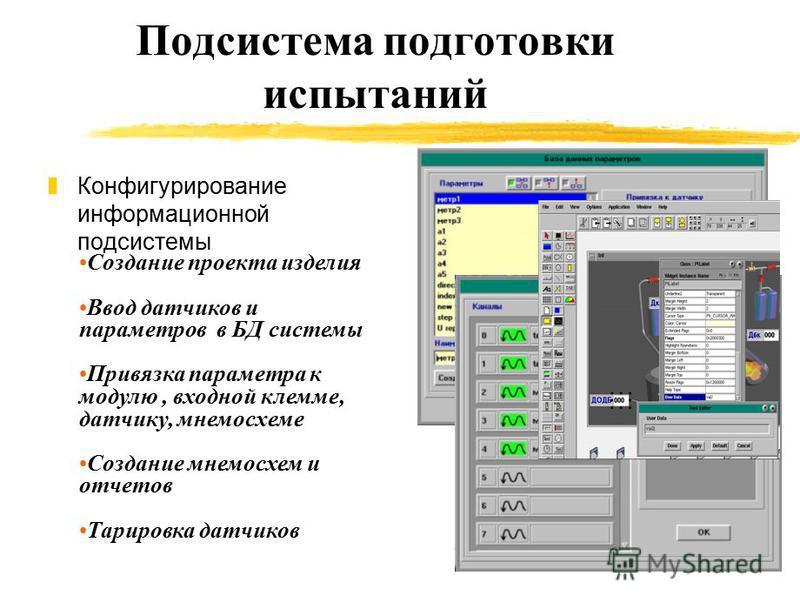 Подсистема подготовки испытаний z Конфигурирование информационной подсистемы Создание проекта изделия Ввод датчиков и параметров в БД системы Привязка параметра к модулю, входной клемме, датчику, мнемосхеме Создание мнемосхем и отчетов Тарировка датч
