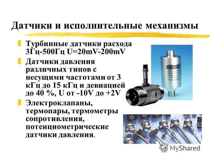 Датчики и исполнительные механизмы z Турбинные датчики расхода 3Гц-500Гц U=20mV-200mV z Датчики давления различных типов с несущими частотами от 3 к Гц до 15 к Гц и девиацией до 40 %, U от -10V до +2V z Электроклапаны, термопары, термометры сопротивл