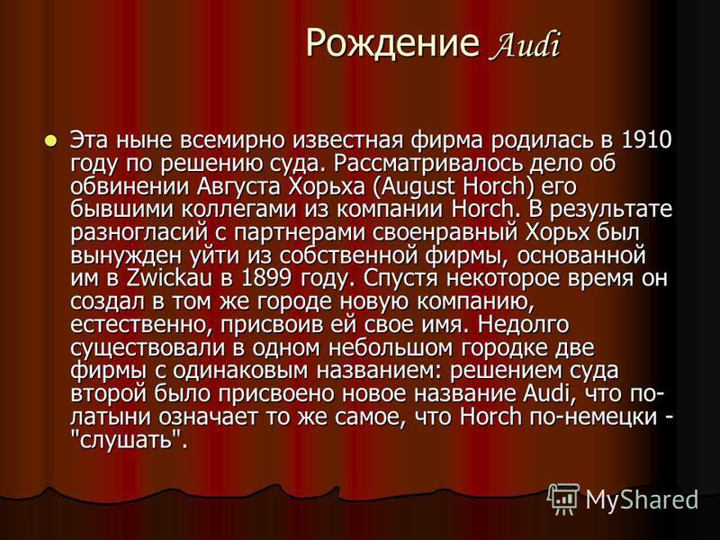 Рождение Audi Рождение Audi Эта ныне всемирно известная фирма родилась в 1910 году по решению суда. Рассматривалось дело об обвинении Августа Хорьха (August Horch) его бывшими коллегами из компании Horch. В результате разногласий с партнерами своенра