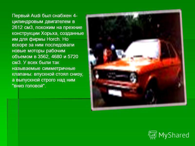 Первый Audi был снабжен 4- цилиндровым двигателем в 2612 см 3, похожим на прежние конструкции Хорьха, созданные им для фирмы Horch. Но вскоре за ним последовали новые моторы рабочим объемом в 3562, 4680 и 5720 см 3. У всех были так называемые симметр