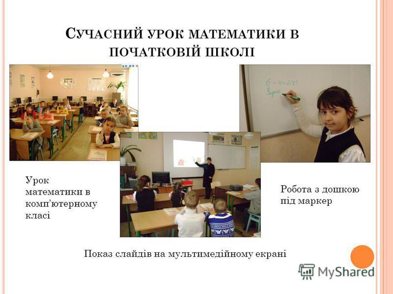 С УЧАСНИЙ УРОК МАТЕМАТИКИ В ПОЧАТКОВІЙ ШКОЛІ Урок математики в компютерному класі Показ слайдів на мультимедійному екрані Робота з дошкою під маркер