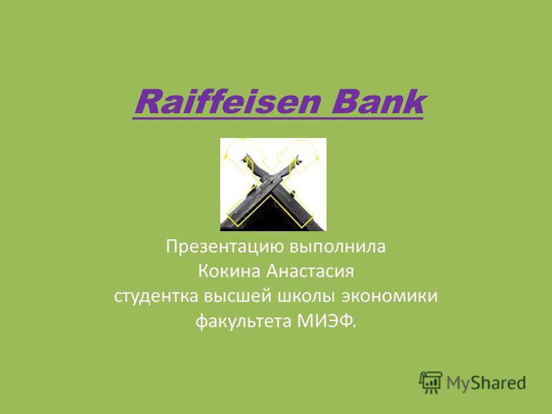 Raiffeisen Bank Презентацию выполнила Кокина Анастасия студентка высшей школы экономики факультета МИЭФ.