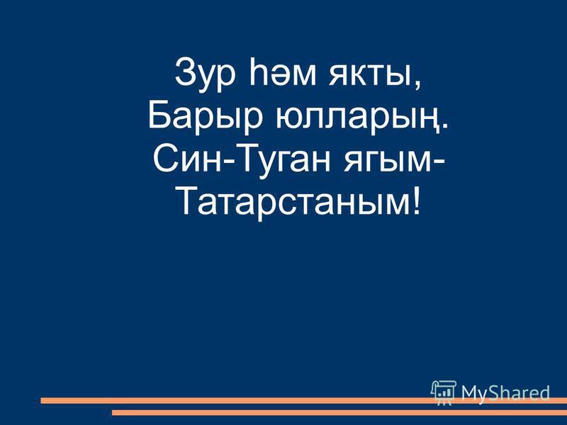 Зур һәм якты, Барыр юлларың. Син-Туган ягым- Татарстаным!