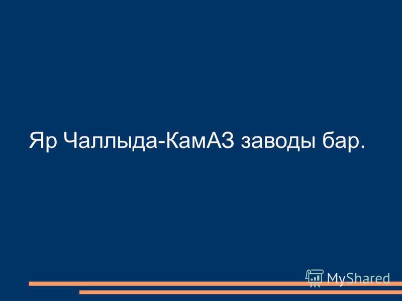 Яр Чаллыда-КамАЗ заводы бар.