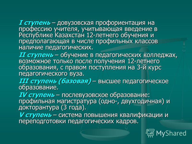 I ступень – довузовская профориентация на профессию учителя, учитывающая введение в Республике Казахстан 12-летнего обучения и предполагающая в числе профильных классов наличие педагогических. II ступень – обучение в педагогических колледжах, возможн