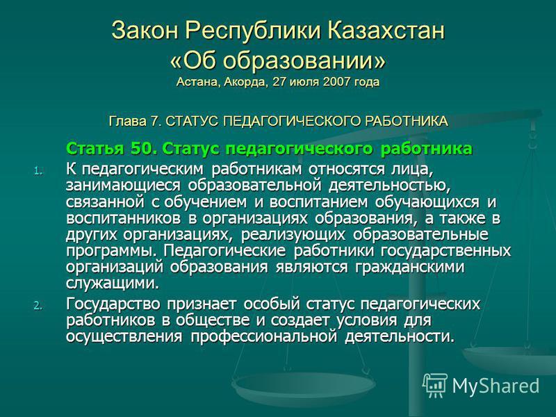 Закон Республики Казахстан «Об образовании» Астана, Акорда, 27 июля 2007 года Статья 50. Статус педагогического работника 1. К педагогическим работникам относятся лица, занимающиеся образовательной деятельностью, связанной с обучением и воспитанием о
